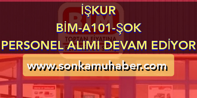 İŞKUR  BİM , A101 VE ŞOK 18 ŞEHİR DE PERSONEL ALIMI DEVAM EDİYOR