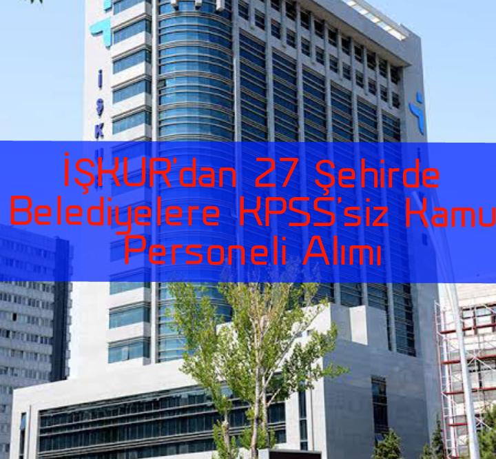 İŞKUR'dan 27 Şehirde Belediyelere KPSS'siz Kamu Personeli Alımı