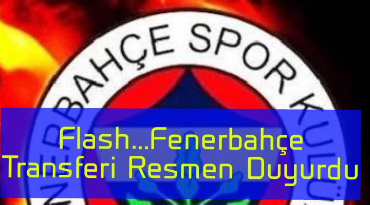 Flash…Fenerbahçe Transferi Resmen Duyurdu…