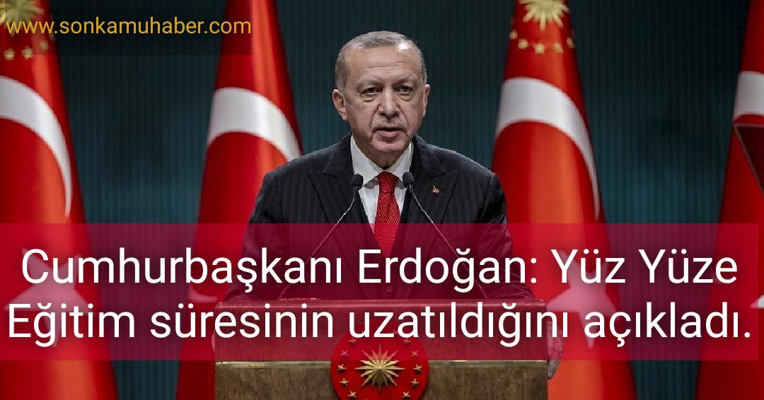 Cumhurbaşkanı Erdoğan: 2021 Yüz Yüze Eğitim süresinin uzatıldığını açıkladı.