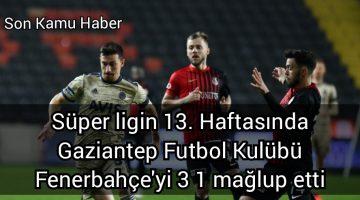 Süper ligin 13. Haftasında Gaziantep Futbol Kulübü Fenerbahçe'yi 3 1 mağlup etti