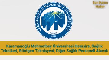 Karamanoğlu Mehmetbey Üniversitesi; Hemşire, Sağlık Teknikeri, Röntgen Teknisyeni, Diğer Sağlık Personeli Alacak