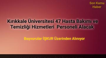 Kırıkkale Üniversitesi 47 Hasta Bakımı ve Temizliği Hizmetleri Personeli Alacak (Başvurular İŞKUR Üzerinden)