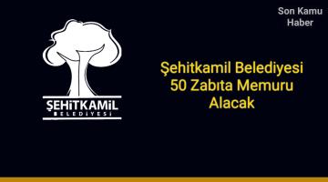 Şehitkamil Belediyesi 50 Zabıta Memuru Alacak