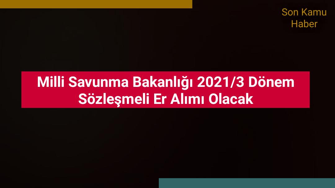 Milli Savunma Bakanlığı 2021/3 Dönem Sözleşmeli Er Alımı Olacak