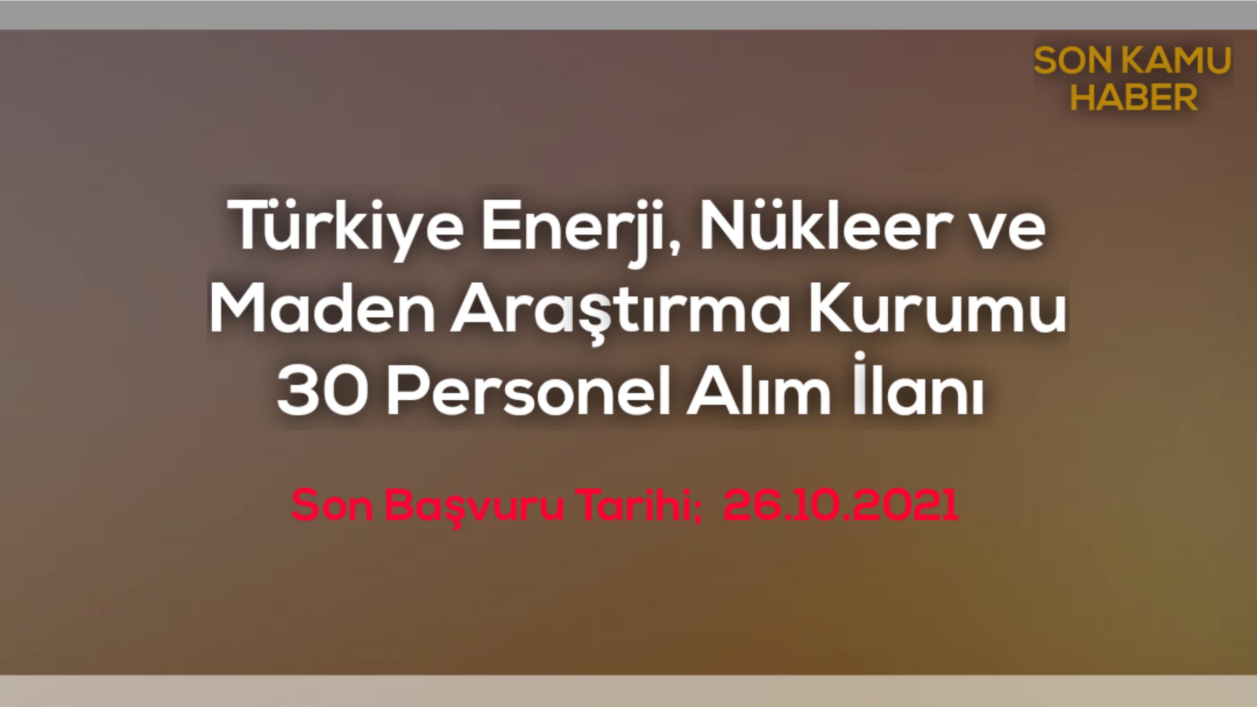 Türkiye Enerji, Nükleer ve Maden Araştırma Kurumu 30 Personel Alım İlanı 2021